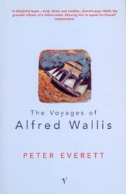 The Voyages Of Alfred Wallis ebook by Peter Everett