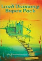 Lord Dunsany Super Pack - The Gods of Pegana; Time and the Gods; The Sword of Welleran and Other Stories; A Dreamers Tales; The Book of Wonder; Fifty-One Tales; The Last Book of Wonder; Tales of Three Hemispheres; Tales of War; Unhappy Far-Off Things & more ebook by Lord Dunsany