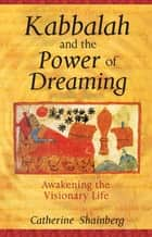 Kabbalah and the Power of Dreaming - Awakening the Visionary Life ebook by Catherine Shainberg