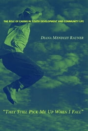 They Still Pick Me Up When I Fall - The Role of Caring in Youth Development and Community Life ebook by Diana Mendley Rauner