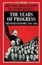 The Industrialisation of Soviet Russia Volume 6: The Years of Progress - The Soviet Economy, 1934-1936 ebook by R. Davies, Oleg Khlevnyuk, Stephen G. Wheatcroft