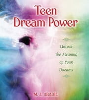 Teen Dream Power - Unlock the Meaning of Your Dreams ebook by M. J. Abadie