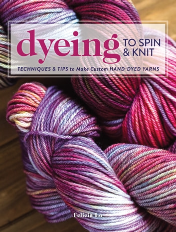 Dyeing to Spin & Knit - Techniques & Tips to Make Custom Hand-Dyed Yarns ebook by Felicia Lo