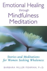 Emotional Healing through Mindfulness Meditation: Stories and Meditations for Women Seeking Wholeness - Stories and Meditations for Women Seeking Wholeness ebook by Barbara Miller Fishman, Ph.D.