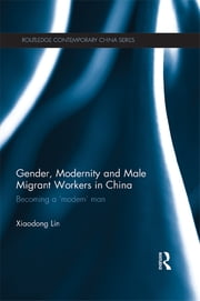 Gender, Modernity and Male Migrant Workers in China - Becoming a 'Modern' Man ebook by Xiaodong Lin
