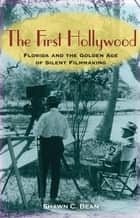 The First Hollywood - Florida and the Golden Age of Silent Filmmaking ebook by Shawn C Bean