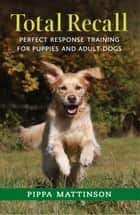 TOTAL RECALL - PERFECT RESPONSE TRAINING FOR PUPPIES AND ADULT DOGS ebook by MATTINSON PIPPA, PIPPA MATTINSON