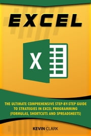 Excel :The Ultimate Comprehensive Step-by-Step Guide to Strategies in Excel Programming (Formulas, Shortcuts and Spreadsheets) - 2 ebook by Kevin Clark