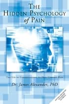 The Hidden Psychology of Pain - The Use of Understanding to Heal Chronic Pain ebook by Dr. James Alexander