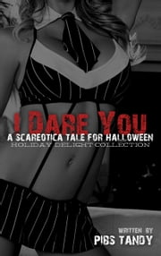 I Dare You - An Erotic Tale For Halloween - A Scareotica Tale in the Holiday Delight Collection ebook by Pibs Tandy