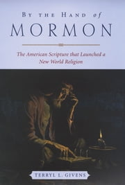 By the Hand of Mormon - The American Scripture that Launched a New World Religion ebook by Terryl L. Givens