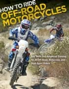 How to Ride Off-Road Motorcycles - Key Skills and Advanced Training for All Off-Road, Motocross, and Dual-Sport Riders ebook by Gary LaPlante, Lee Parks