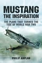 Mustang the Inspiration - The Plane That Turned the Tide in World War Two ebook by Philip Kaplan