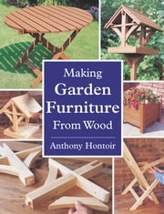 MAKING GARDEN FURNITURE FROM WOOD ebook by Anthony Hontoir