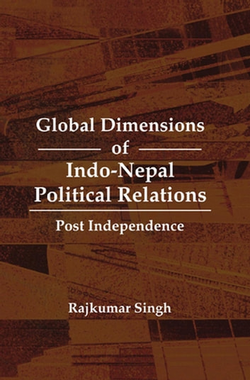 Global Dimensions of Indo-Nepal Political Relations - Post Independence ebook by Rajkumar