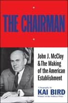 The Chairman: John J McCloy & The Making of the American Establishment ebook by Kai Bird