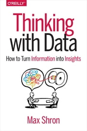 Thinking with Data - How to Turn Information into Insights ebook by Max Shron