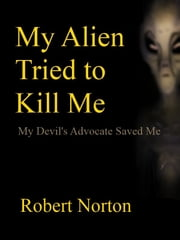 My Alien Tried to Kill Me: My Devil's Advocate Saved Me ebook by Robert Norton