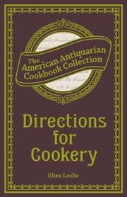 Directions for Cookery - Being a System of the Art, in Its Various Branches ebook by Eliza Leslie