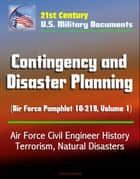21st Century U.S. Military Documents: Contingency and Disaster Planning (Air Force Pamphlet 10-219, Volume 1) - Air Force Civil Engineer History, Terrorism, Natural Disasters ebook by Progressive Management