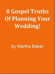 8 Gospel Truths Of Planning Your Wedding! ebook by Editorial Team Of MPowerUniversity.com