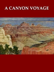 A Canyon Voyage - The Narrative of the Second Powell Expedition down the Green-Colorado River from Wyoming, and the Explorations on Land, in the Years 1871 and 1872 ebook by Frederick S. Dellenbaugh