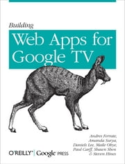 Building Web Apps for Google TV ebook by Andres Ferrate,Amanda Surya,Daniels Lee,Maile Ohye,Paul Carff,Shawn Shen,Steven Hines