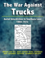 The War Against Trucks: Aerial Interdiction in Southern Laos, 1968-1972 - Vietnam War Era, Jason Summer Study, Commando Hunt Campaigns, Electronic Surveillance Network ebook by Progressive Management