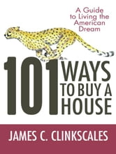 101 Ways to Buy a House - If Your Goal Is to Catch a Cheetah, You Don't Practice by Jogging ebook by James C. Clinkscales