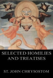Selected Homilies & Treatises - Extended Annotated Edition ebook by St. John Chrysostom,William Richard Wood Stephens