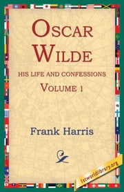 Oscar Wilde, His Life and Confessions, Volume 1 ebook by Harris, Frank