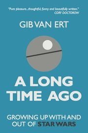 A Long Time Ago - Growing up with and out of Star Wars ebook by Gib van Ert