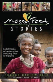 Mossy Foot Stories: How God Is Healing and Transforming Lives Among Ethiopia's Poor and Marginalized ebook by Sharon Barlow Daly