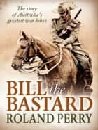 Bill the Bastard - The story of Australia's greatest war horse ebook by Roland Perry