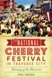 National Cherry Festival in Traverse City, The - Blessing of the Blossoms ebook by Brooks Vanderbush