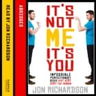 It's Not Me, It's You!: Impossible perfectionist, 27, seeks very very very tidy woman Hörbuch by Jon Richardson, Jon Richardson