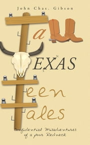 Tall Texas Teen Tales - Confidential Misadventures of a poor Redneck ebook by John Chas. Gibson