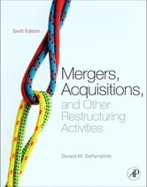 Mergers, Acquisitions, and Other Restructuring Activities - An Integrated Approach to Process, Tools, Cases, and Solutions ebook by Donald DePamphilis
