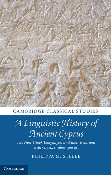 A Linguistic History of Ancient Cyprus - The Non-Greek Languages, and their Relations with Greek, c.1600–300 BC ebook by Philippa M. Steele