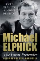 Michael Elphick - The Great Pretender ebook by Kate Elphick, Nigel Denison, Neil Morrissey