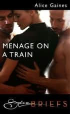 Menage On A Train (Mills & Boon Spice Briefs) ebook by Alice Gaines
