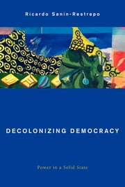 Decolonizing Democracy - Power in a Solid State ebook by Ricardo Sanín-Restrepo
