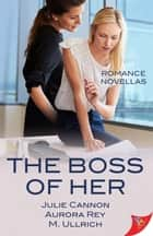 The Boss of Her: Office Romance Novellas eBook by Julie Cannon, Aurora Rey, M. Ullrich