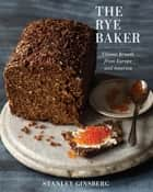 The Rye Baker: Classic Breads from Europe and America ebook by Stanley Ginsberg