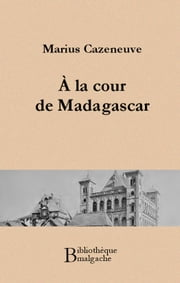 A la cour de Madagascar ebook by Marius Cazeneuve