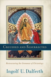 Crucified and Resurrected - Restructuring the Grammar of Christology ebook by Ingolf U. Dalferth