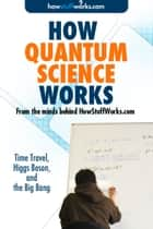 How Quantum Science Works: Time Travel, Higgs Boson, and the Big Bang ebook by HowStuffWorks.com