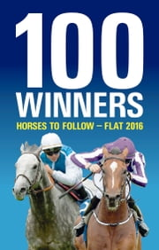 100 Winners: Horses to Follow Flat 2016 ebook by Rodney Pettinga