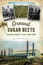 Oxnard Sugar Beets - Ventura County's Lost Cash Crop ebook by Jeffrey Wayne Maulhardt