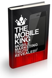 The Mobile King - Mobile Marketing Truth Revealed ebook by Robert George